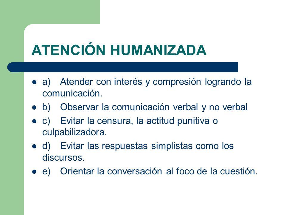 ATENCIÓN HUMANIZADA a)Atender con interés y compresión logrando la comunicación. b)Observar la comunicación verbal y no verbal c)Evitar la censura, la