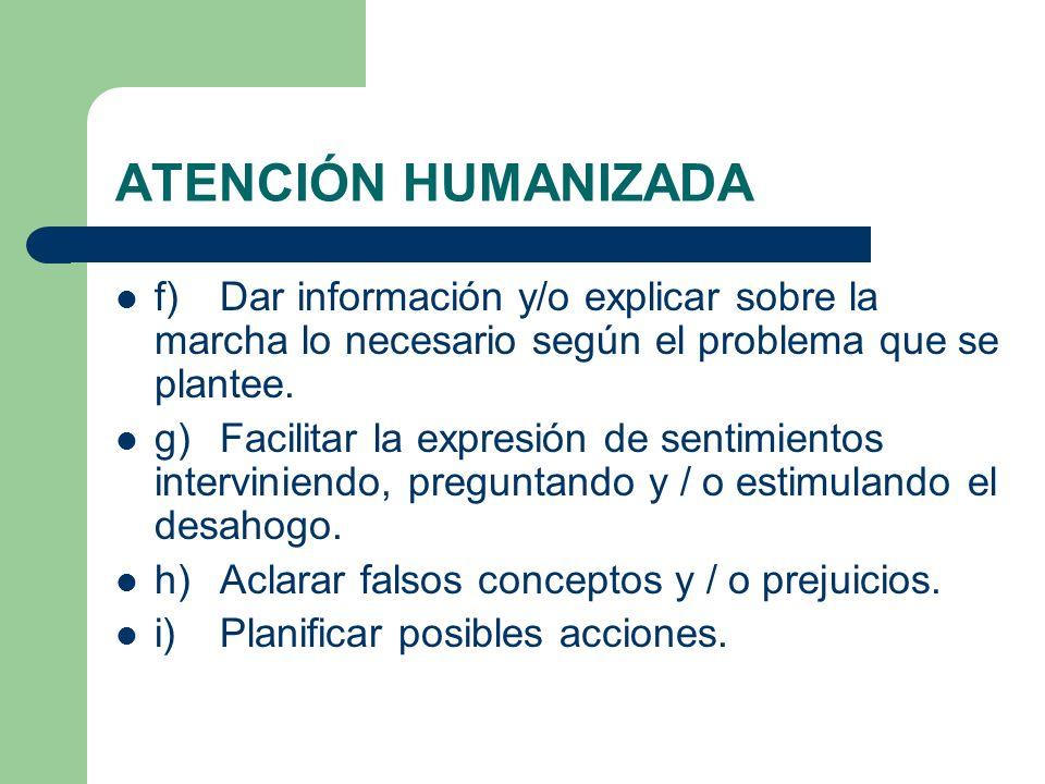 ATENCIÓN HUMANIZADA f)Dar información y/o explicar sobre la marcha lo necesario según el problema que se plantee. g)Facilitar la expresión de sentimie