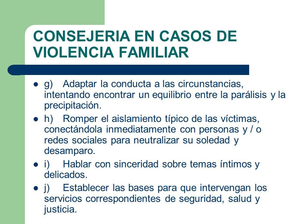 CONSEJERIA EN CASOS DE VIOLENCIA FAMILIAR g)Adaptar la conducta a las circunstancias, intentando encontrar un equilibrio entre la parálisis y la preci