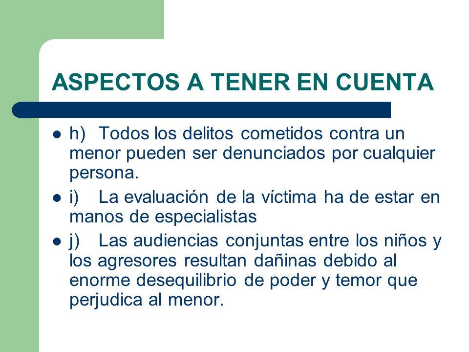 ASPECTOS A TENER EN CUENTA h)Todos los delitos cometidos contra un menor pueden ser denunciados por cualquier persona. i)La evaluación de la víctima h
