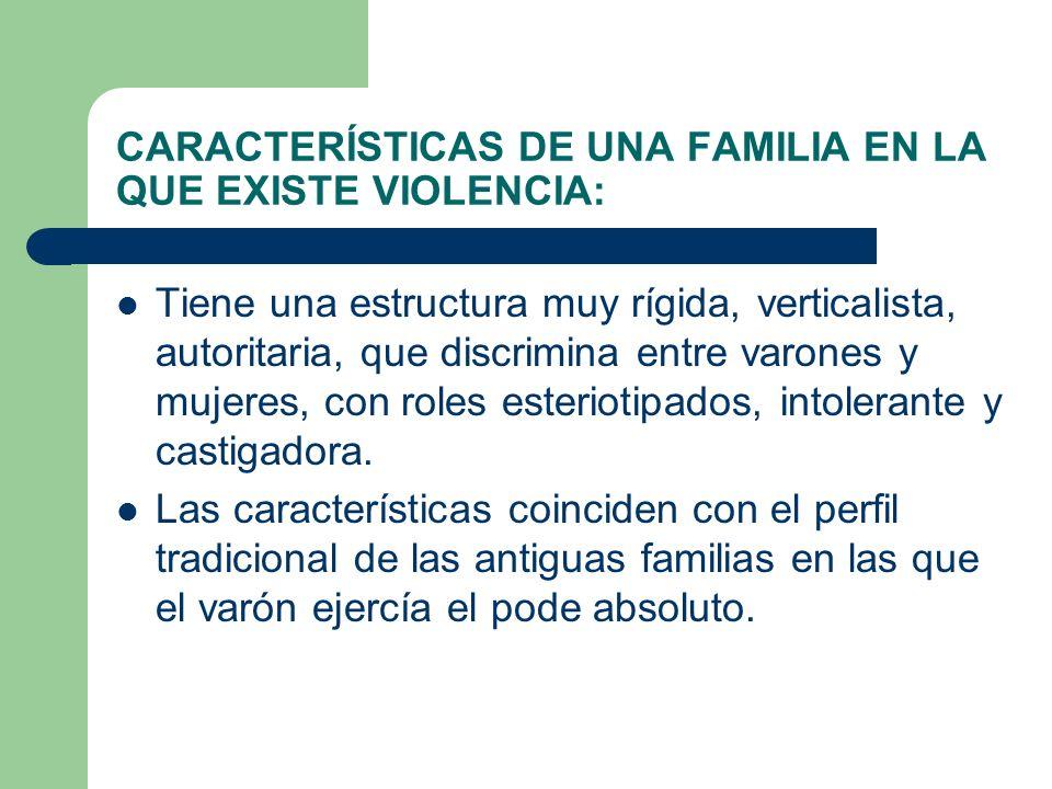 CARACTERÍSTICAS DE UNA FAMILIA EN LA QUE EXISTE VIOLENCIA: Tiene una estructura muy rígida, verticalista, autoritaria, que discrimina entre varones y