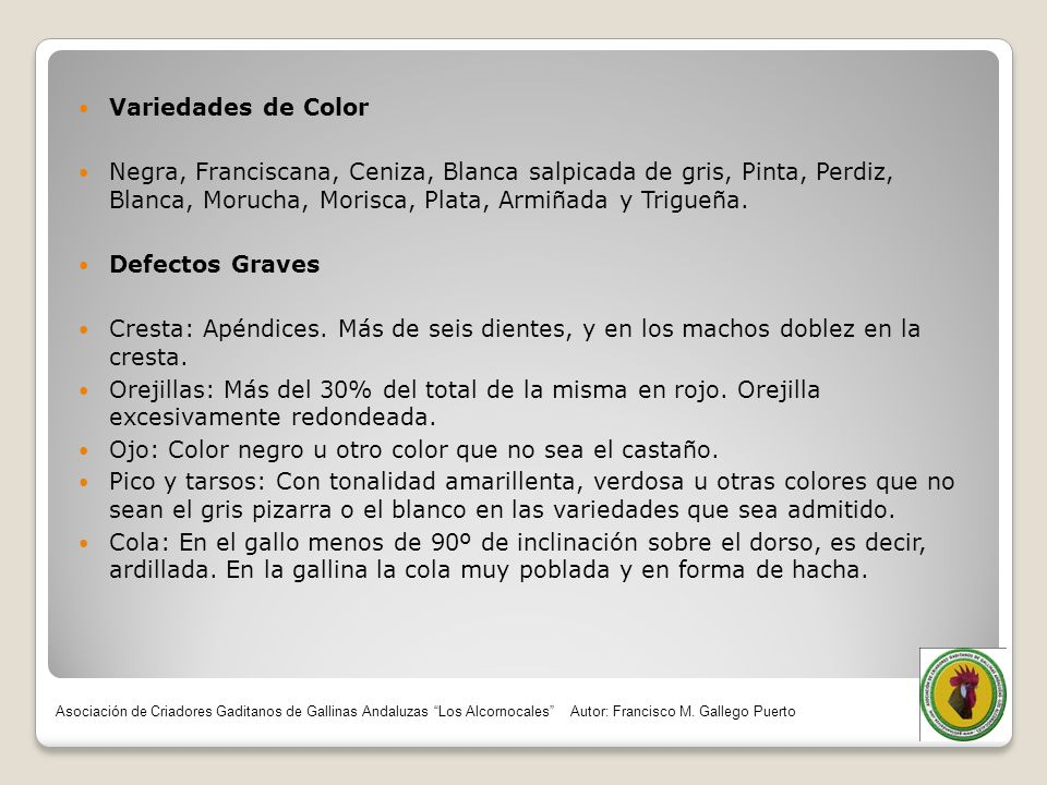 Variedades de Color Negra, Franciscana, Ceniza, Blanca salpicada de gris, Pinta, Perdiz, Blanca, Morucha, Morisca, Plata, Armiñada y Trigueña. Defecto