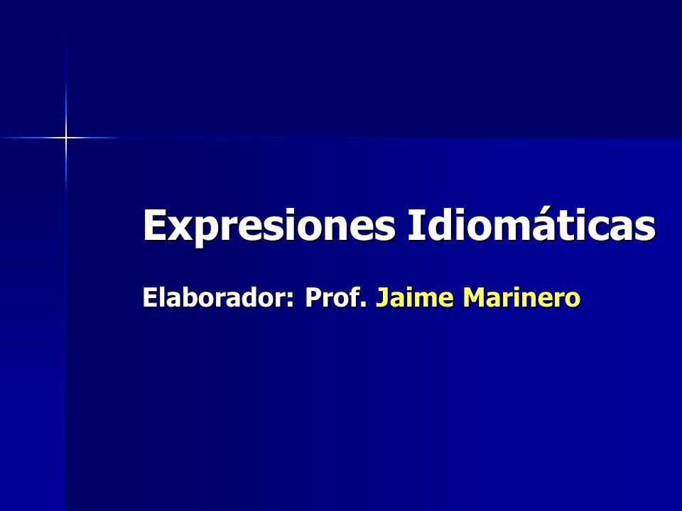 Expresiones Idiomáticas Expresiones Idiomáticas Elaborador: Prof. Jaime Marinero Elaborador: Prof. Jaime Marinero