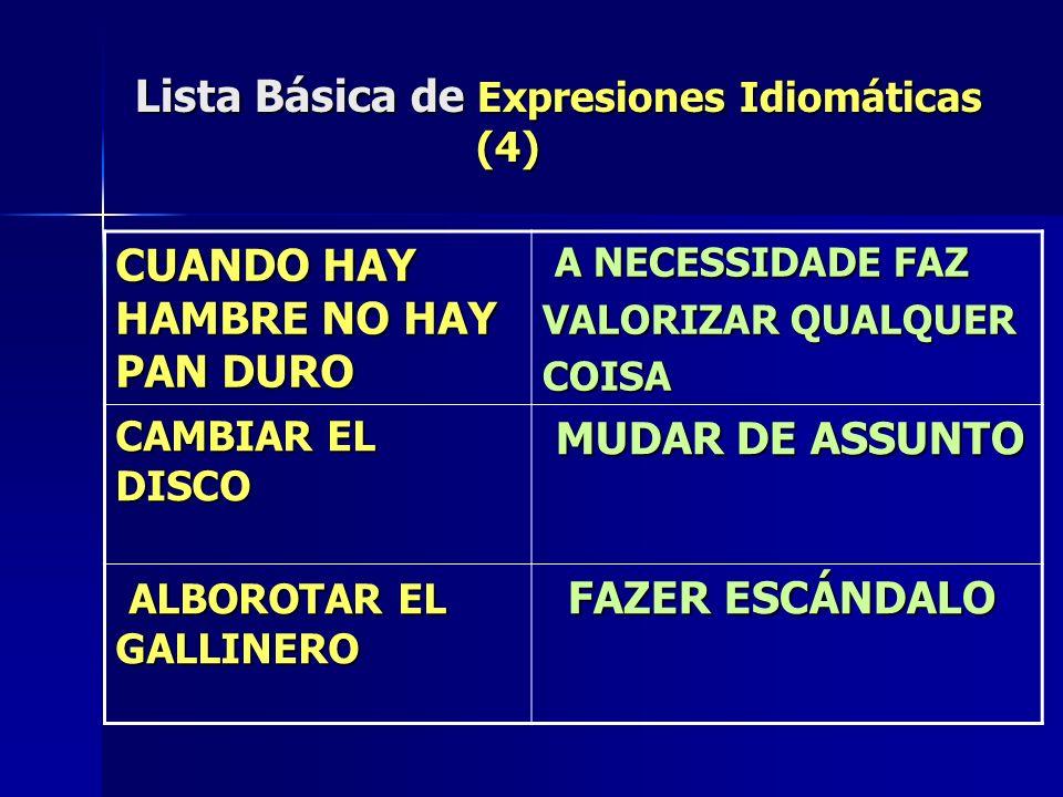 Lista Básica de Expresiones Idiomáticas (4) CUANDO HAY HAMBRE NO HAY PAN DURO A NECESSIDADE FAZ A NECESSIDADE FAZ VALORIZAR QUALQUER COISA CAMBIAR EL