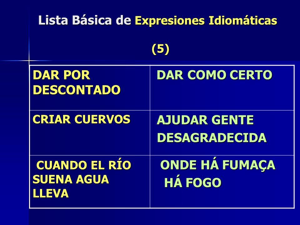 Lista Básica de Expresiones Idiomáticas (5) DAR POR DESCONTADO DAR COMO CERTO DAR COMO CERTO CRIAR CUERVOS AJUDAR GENTE AJUDAR GENTE DESAGRADECIDA DES