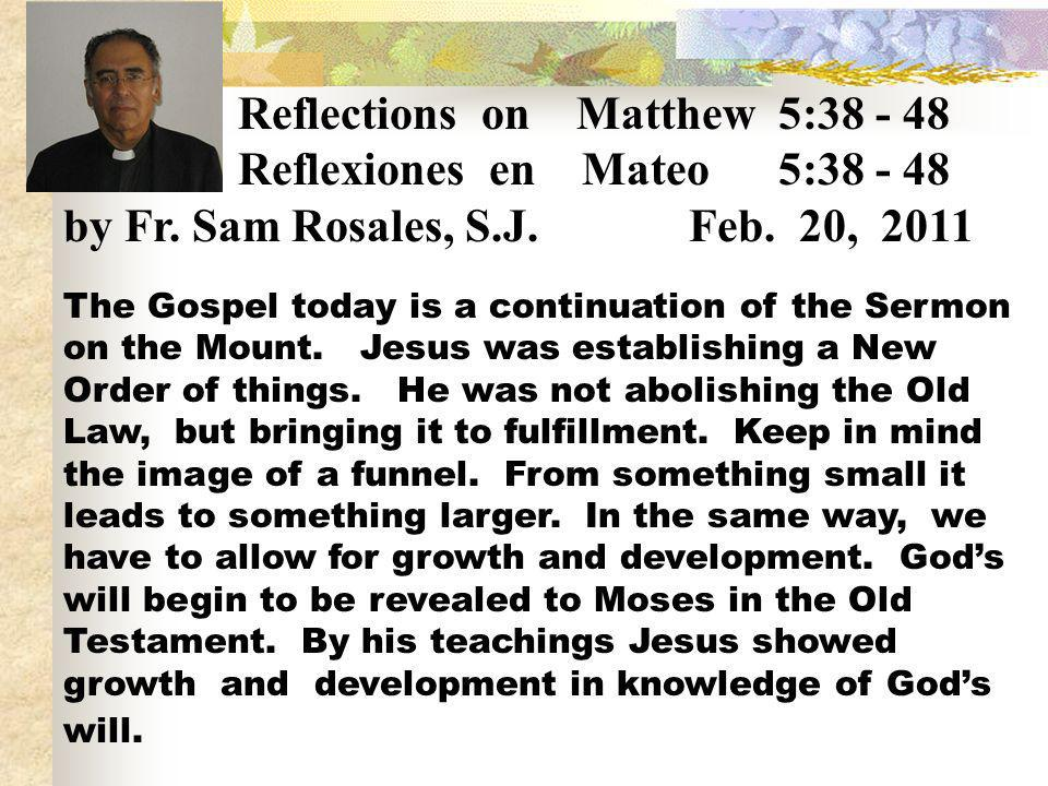 Reflections on Matthew 5:38 - 48 Reflexiones en Mateo 5:38 - 48 by Fr. Sam Rosales, S.J. Feb. 20, 2011 The Gospel today is a continuation of the Sermo