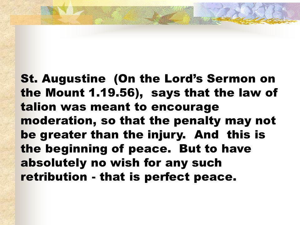 St. Augustine (On the Lords Sermon on the Mount 1.19.56), says that the law of talion was meant to encourage moderation, so that the penalty may not b