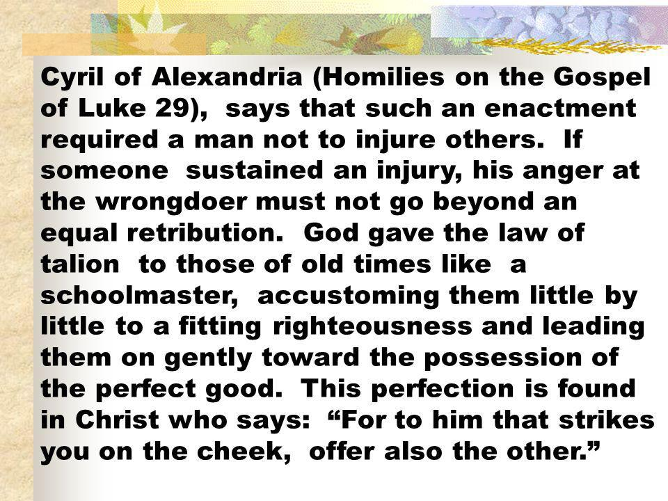 Cyril of Alexandria (Homilies on the Gospel of Luke 29), says that such an enactment required a man not to injure others. If someone sustained an inju