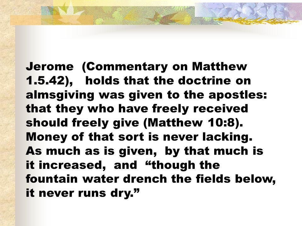 Jerome (Commentary on Matthew 1.5.42), holds that the doctrine on almsgiving was given to the apostles: that they who have freely received should free