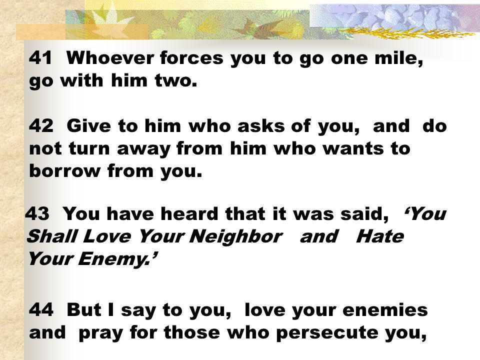 41 Whoever forces you to go one mile, go with him two. 42 Give to him who asks of you, and do not turn away from him who wants to borrow from you. 43