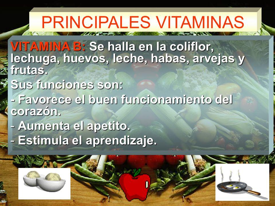 PRINCIPALES VITAMINAS VITAMINA B: Se halla en la coliflor, lechuga, huevos, leche, habas, arvejas y frutas.