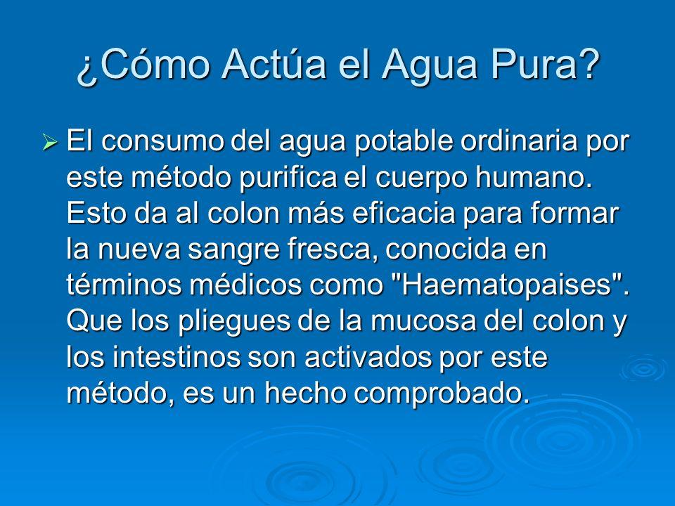 ¿Cómo Actúa el Agua Pura? El consumo del agua potable ordinaria por este método purifica el cuerpo humano. Esto da al colon más eficacia para formar l