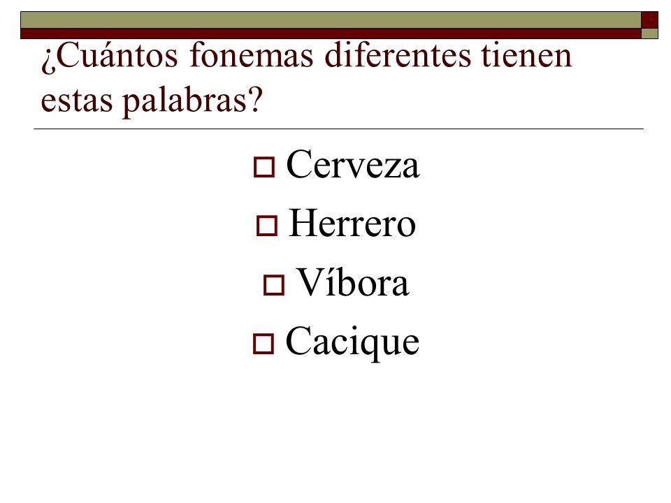¿Cuántos fonemas diferentes tienen estas palabras? Cerveza Herrero Víbora Cacique
