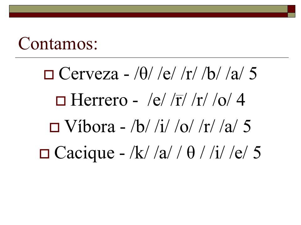 Contamos: Cerveza - /θ/ /e/ /r/ /b/ /a/ 5 Herrero - /e/ /r/ /r/ /o/ 4 Víbora - /b/ /i/ /o/ /r/ /a/ 5 Cacique - /k/ /a/ / θ / /i/ /e/ 5
