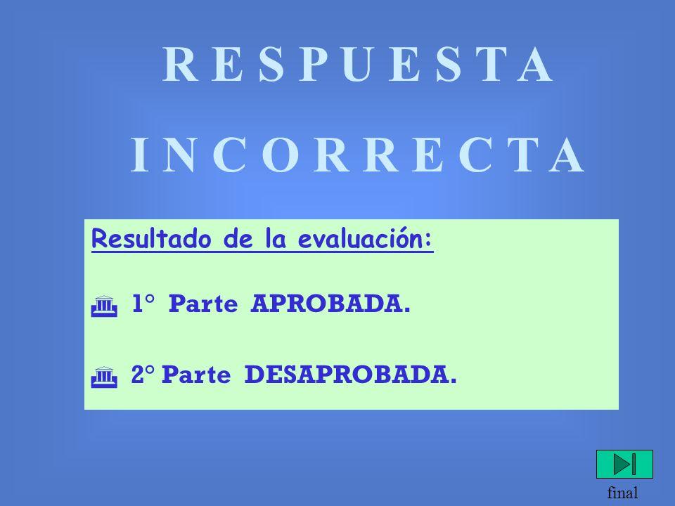R E S P U E S T A C O R R E C T A Resultado de la evaluación: 1° Parte DESAPROBADA. 2° Parte APROBADA. final