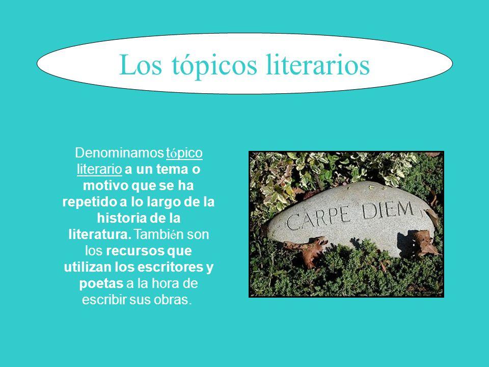 Los tópicos literarios Denominamos t ó pico literario a un tema o motivo que se ha repetido a lo largo de la historia de la literatura. Tambi é n son