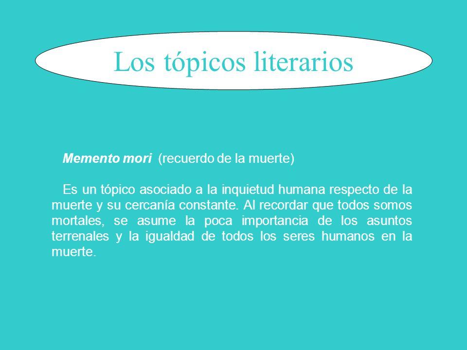 Los tópicos literarios Memento mori (recuerdo de la muerte) Es un tópico asociado a la inquietud humana respecto de la muerte y su cercanía constante.