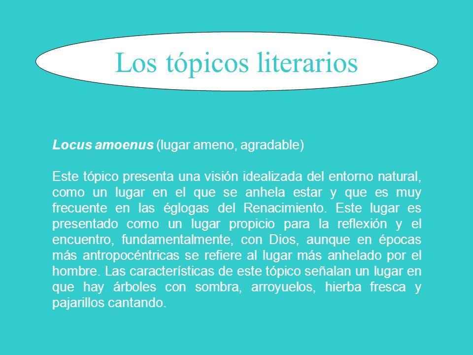 Los tópicos literarios Locus amoenus (lugar ameno, agradable) Este tópico presenta una visión idealizada del entorno natural, como un lugar en el que