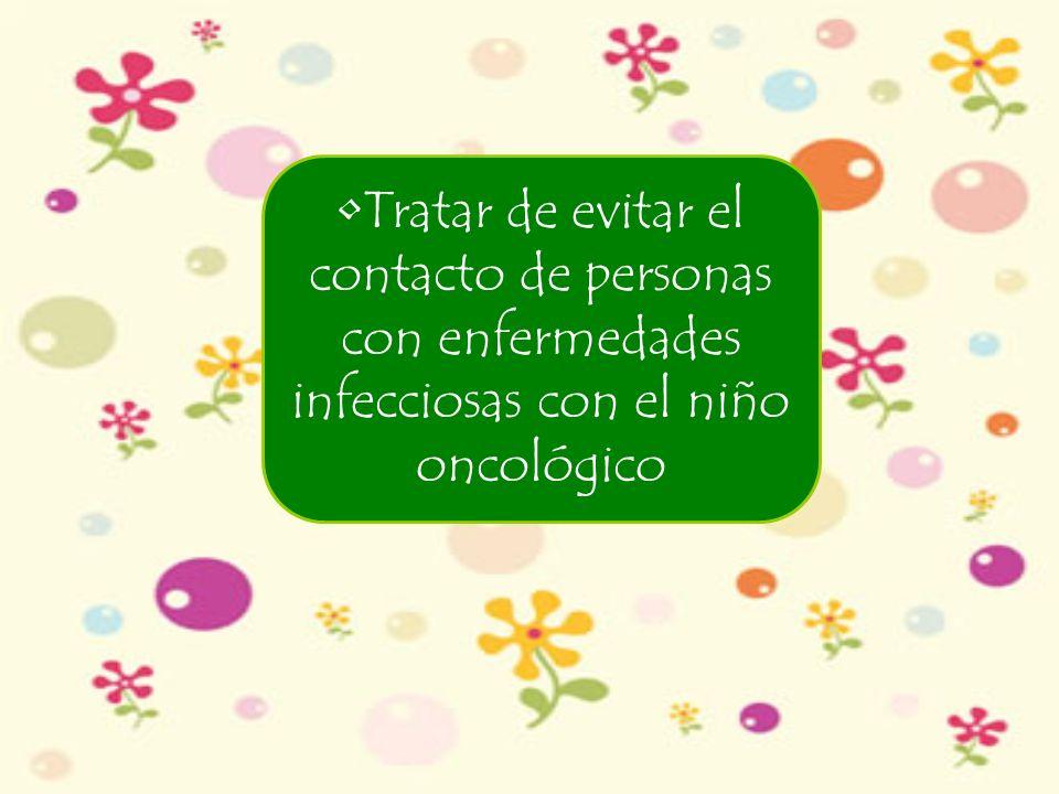 Tratar de evitar el contacto de personas con enfermedades infecciosas con el niño oncológico