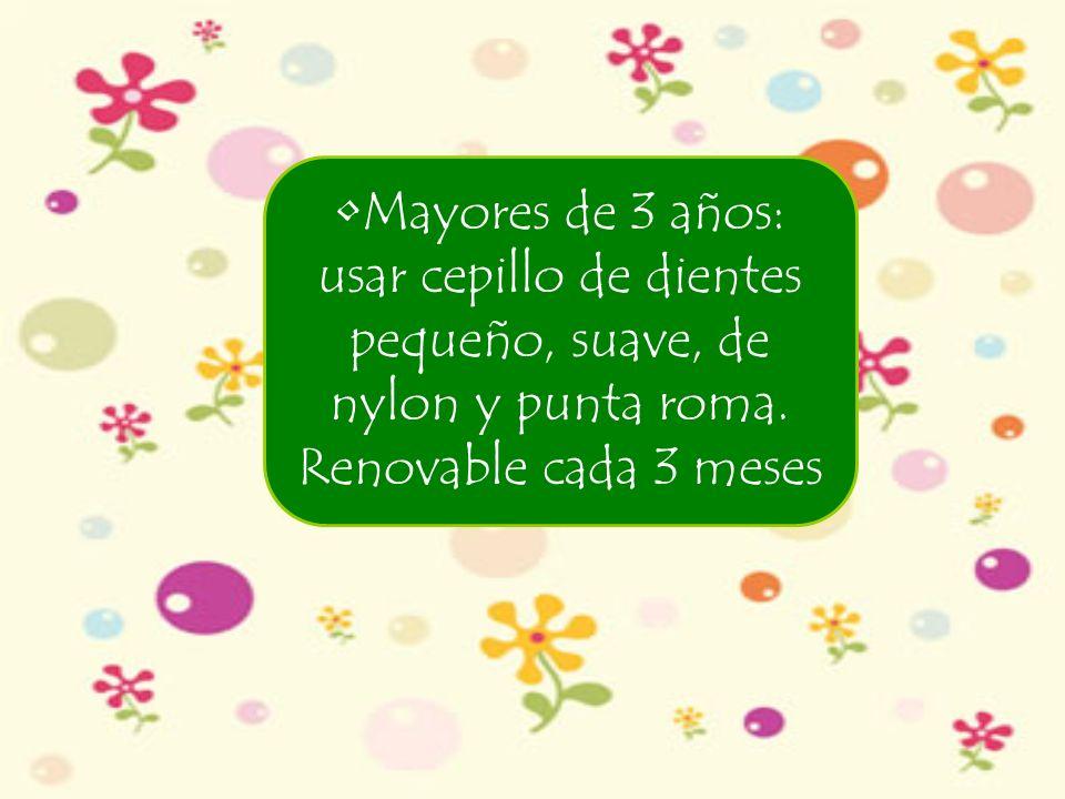 Mayores de 3 años: usar cepillo de dientes pequeño, suave, de nylon y punta roma. Renovable cada 3 meses