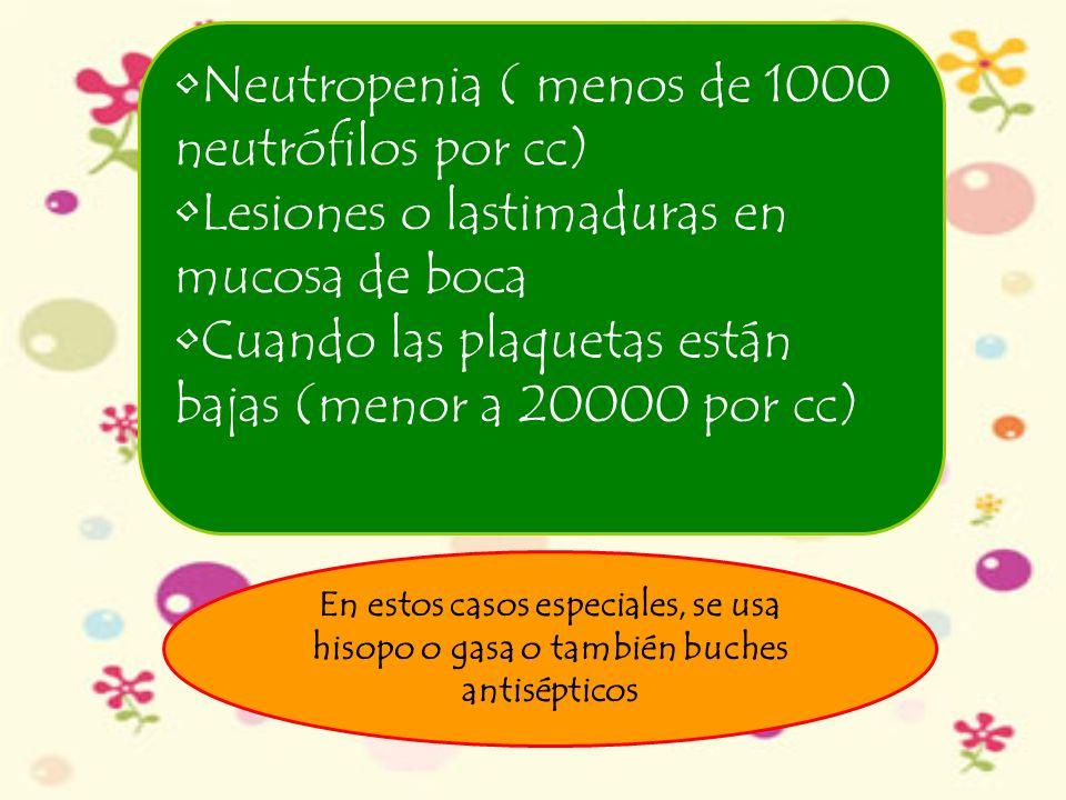 Neutropenia ( menos de 1000 neutrófilos por cc) Lesiones o lastimaduras en mucosa de boca Cuando las plaquetas están bajas (menor a 20000 por cc) En e