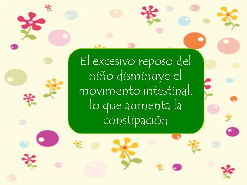 El excesivo reposo del niño disminuye el movimento intestinal, lo que aumenta la constipación