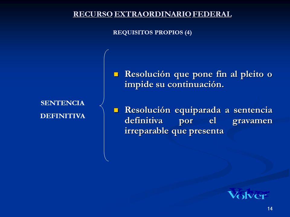14 RECURSO EXTRAORDINARIO FEDERAL RECURSO EXTRAORDINARIO FEDERAL REQUISITOS PROPIOS (4) Resolución que pone fin al pleito o impide su continuación. Re