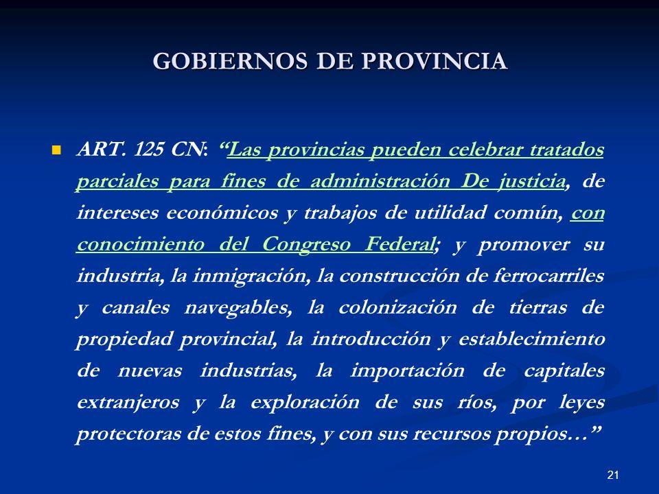 21 GOBIERNOS DE PROVINCIA ART. 125 CN: Las provincias pueden celebrar tratados parciales para fines de administración De justicia, de intereses económ