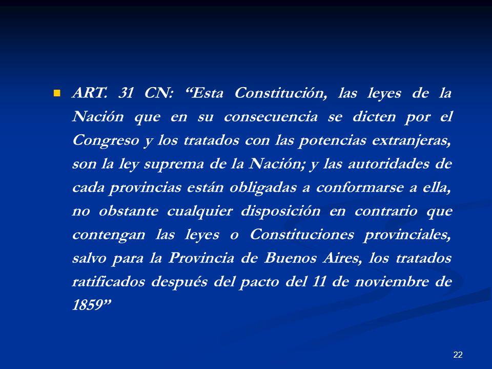 22 ART. 31 CN: Esta Constitución, las leyes de la Nación que en su consecuencia se dicten por el Congreso y los tratados con las potencias extranjeras