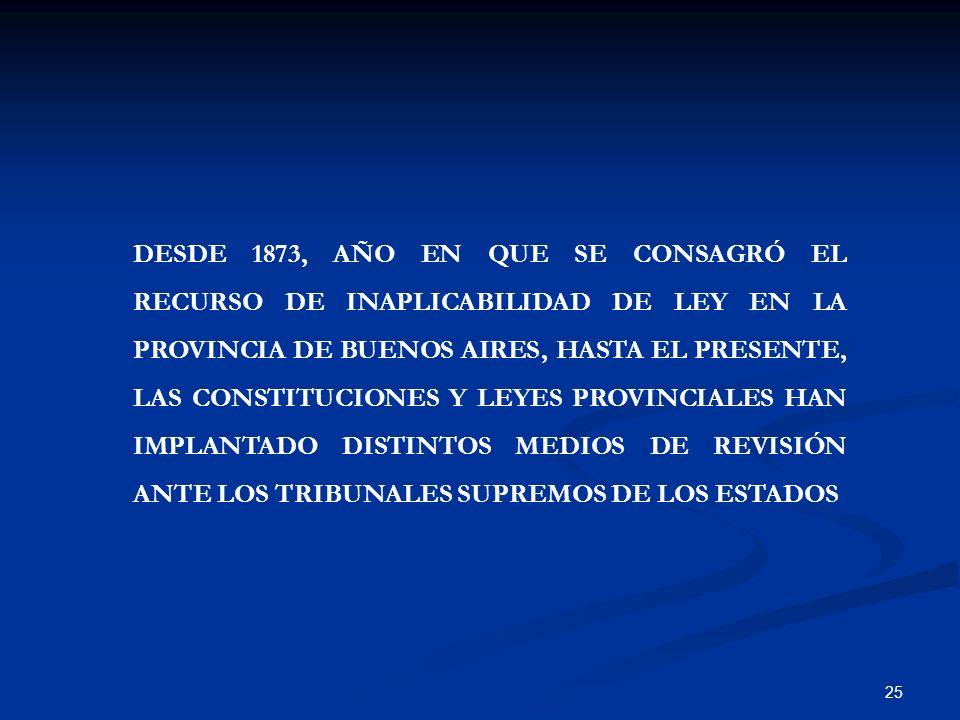 25 DESDE 1873, AÑO EN QUE SE CONSAGRÓ EL RECURSO DE INAPLICABILIDAD DE LEY EN LA PROVINCIA DE BUENOS AIRES, HASTA EL PRESENTE, LAS CONSTITUCIONES Y LE