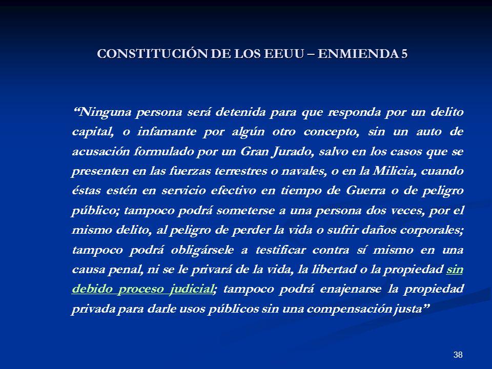 38 CONSTITUCIÓN DE LOS EEUU – ENMIENDA 5 Ninguna persona será detenida para que responda por un delito capital, o infamante por algún otro concepto, s
