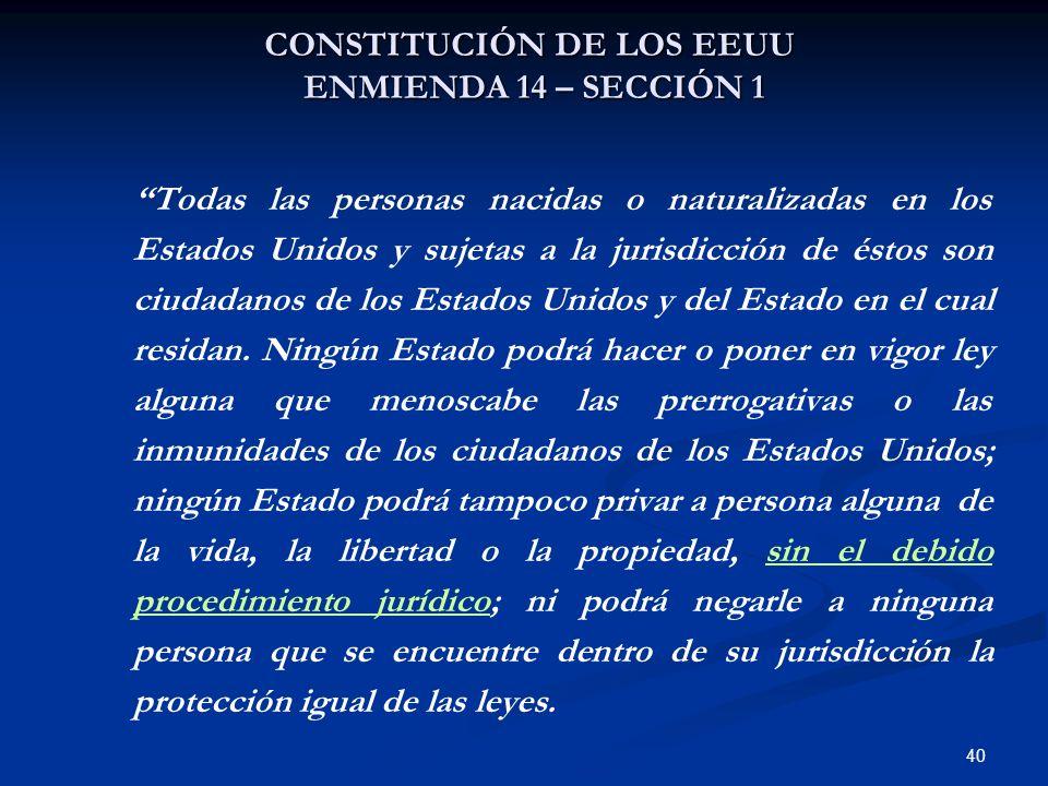 40 CONSTITUCIÓN DE LOS EEUU ENMIENDA 14 – SECCIÓN 1 Todas las personas nacidas o naturalizadas en los Estados Unidos y sujetas a la jurisdicción de és