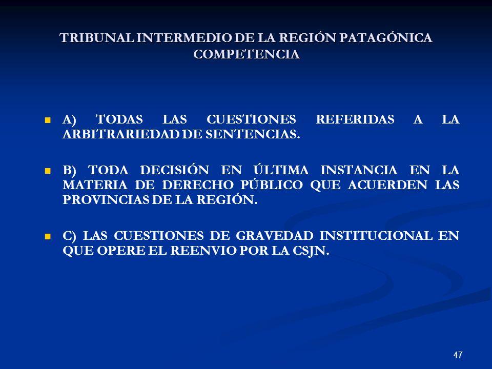 47 TRIBUNAL INTERMEDIO DE LA REGIÓN PATAGÓNICA COMPETENCIA A) TODAS LAS CUESTIONES REFERIDAS A LA ARBITRARIEDAD DE SENTENCIAS. B) TODA DECISIÓN EN ÚLT