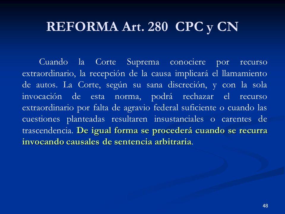 48 REFORMA Art. 280 CPC y CN De igual forma se procederá cuando se recurra invocando causales de sentencia arbitraria Cuando la Corte Suprema conocier