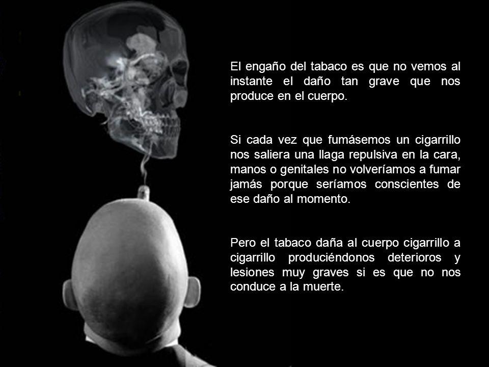 El engaño del tabaco es que no vemos al instante el daño tan grave que nos produce en el cuerpo. Si cada vez que fumásemos un cigarrillo nos saliera u