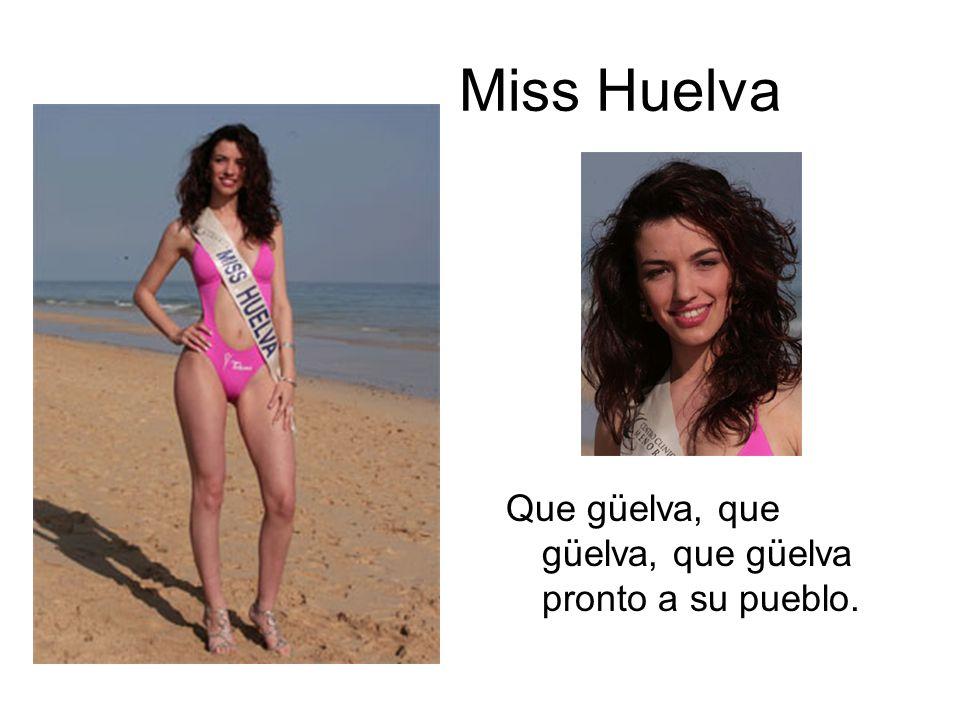 Miss Huelva Que güelva, que güelva, que güelva pronto a su pueblo.