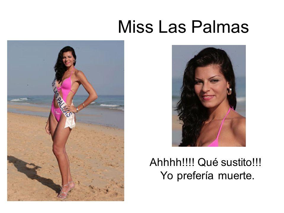 Miss Las Palmas Ahhhh!!!! Qué sustito!!! Yo prefería muerte.
