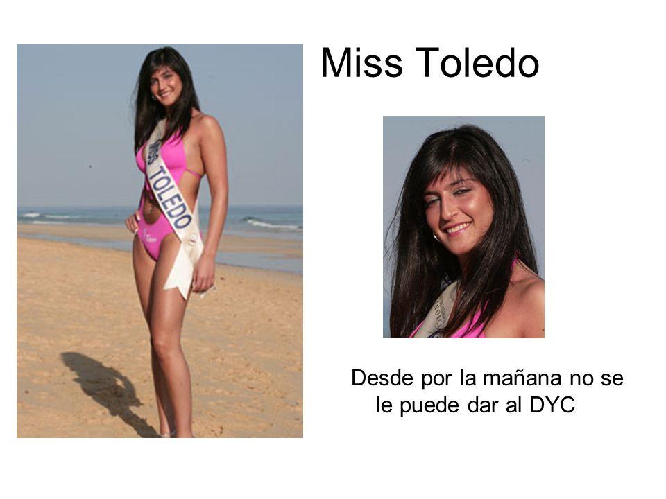 Miss Toledo Desde por la mañana no se le puede dar al DYC
