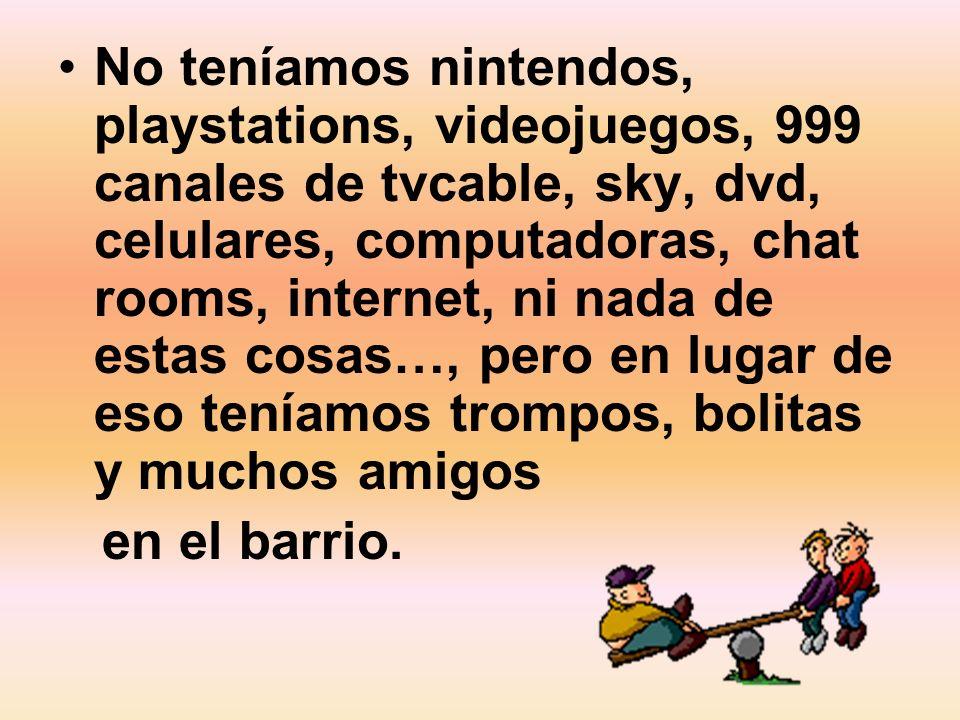 No teníamos nintendos, playstations, videojuegos, 999 canales de tvcable, sky, dvd, celulares, computadoras, chat rooms, internet, ni nada de estas cosas…, pero en lugar de eso teníamos trompos, bolitas y muchos amigos en el barrio.