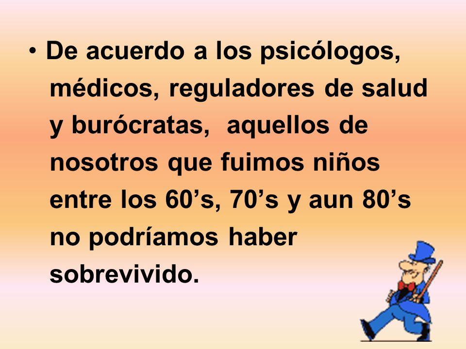 De acuerdo a los psicólogos, médicos, reguladores de salud y burócratas, aquellos de nosotros que fuimos niños entre los 60s, 70s y aun 80s no podríam