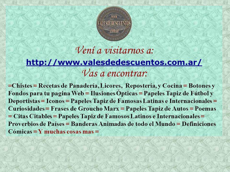 Vení a visitarnos a: http://www.valesdedescuentos.com.ar/ Vas a encontrar: =Chistes = Recetas de Panadería, Licores, Repostería, y Cocina = Botones y Fondos para tu pagina Web = Ilusiones Ópticas = Papeles Tapiz de Fútbol y Deportistas = Iconos = Papeles Tapiz de Famosas Latinas e Internacionales = Curiosidades = Frases de Groucho Marx = Papeles Tapiz de Autos = Poemas = Citas Citables = Papeles Tapiz de Famosos Latinos e Internacionales = Proverbios de Países = Banderas Animadas de todo el Mundo = Definiciones Cómicas = Y muchas cosas mas =