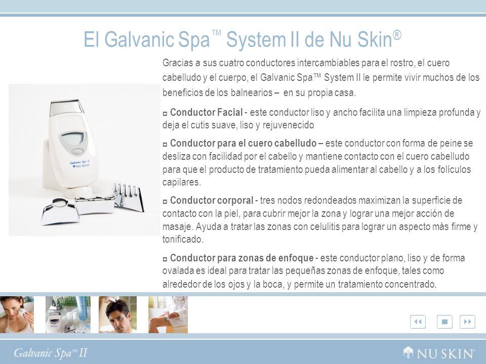 El Galvanic Spa System II de Nu Skin ® Gracias a sus cuatro conductores intercambiables para el rostro, el cuero cabelludo y el cuerpo, el Galvanic Spa System II le permite vivir muchos de los beneficios de los balnearios – en su propia casa.