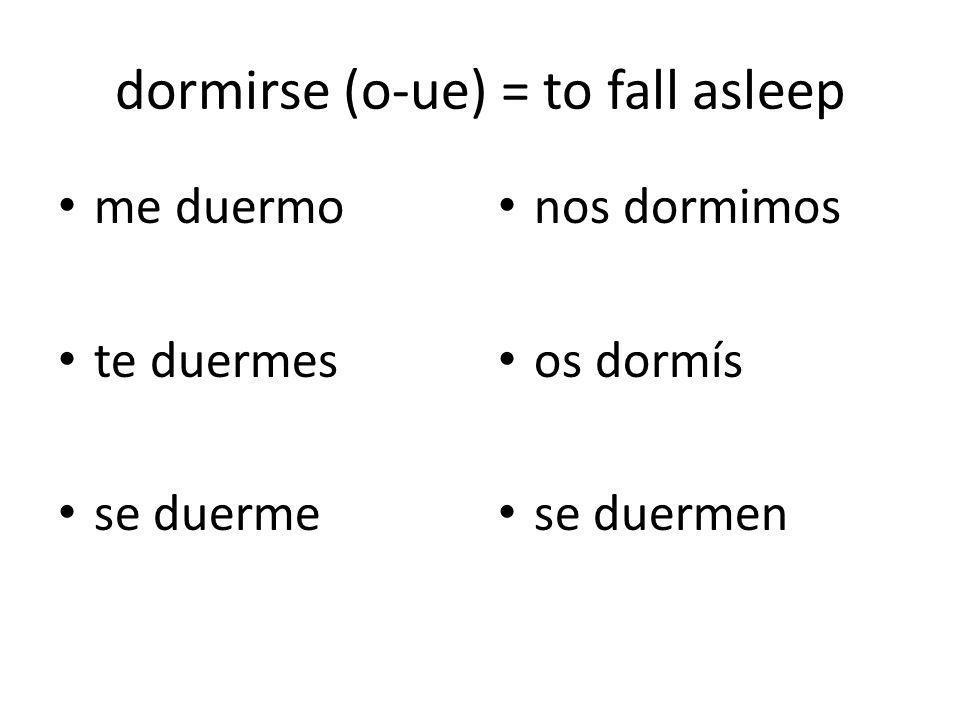dormirse (o-ue) = to fall asleep me duermo te duermes se duerme nos dormimos os dormís se duermen