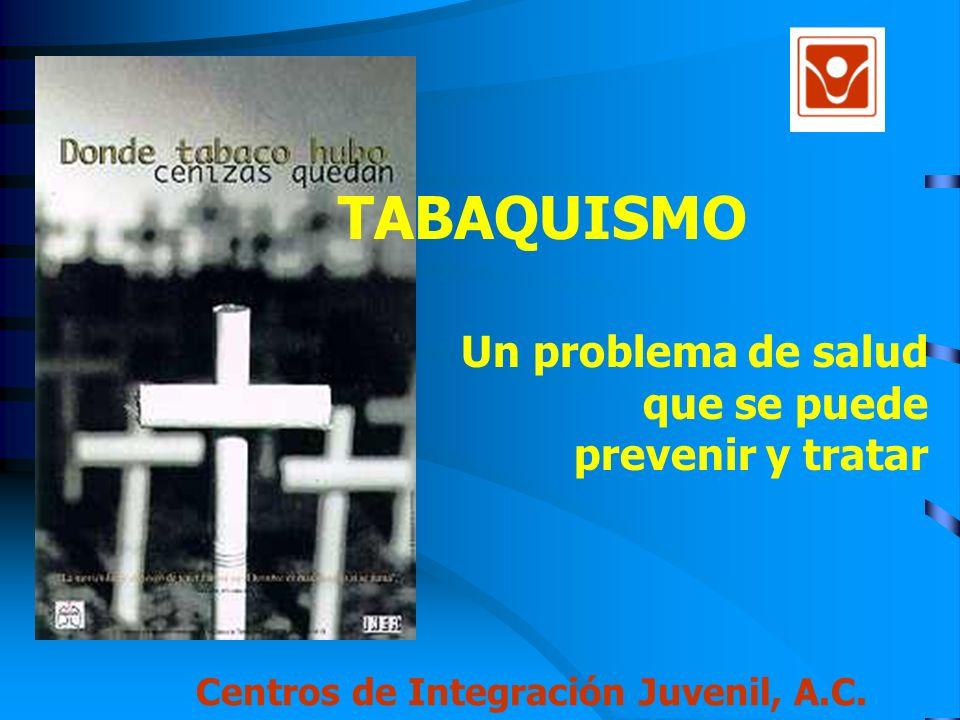 TABAQUISMO Un problema de salud que se puede prevenir y tratar Centros de Integración Juvenil, A.C.