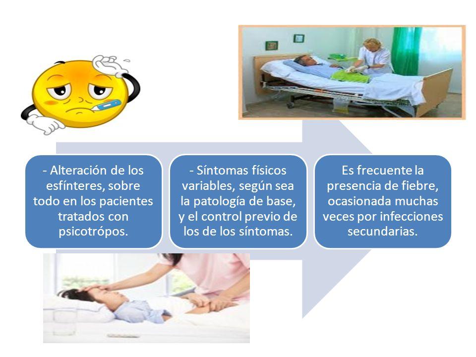 - Alteración de los esfínteres, sobre todo en los pacientes tratados con psicotrópos. - Síntomas físicos variables, según sea la patología de base, y