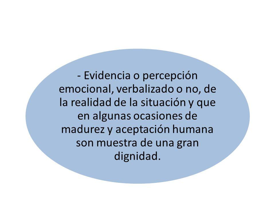 - Evidencia o percepción emocional, verbalizado o no, de la realidad de la situación y que en algunas ocasiones de madurez y aceptación humana son mue