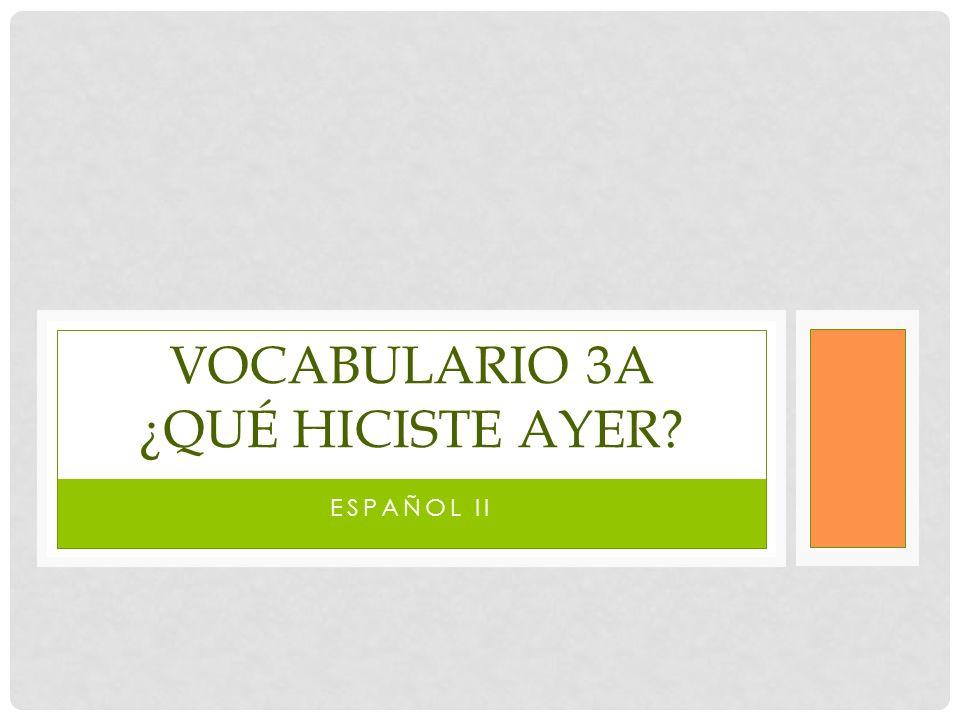 ESPAÑOL II VOCABULARIO 3A ¿QUÉ HICISTE AYER?
