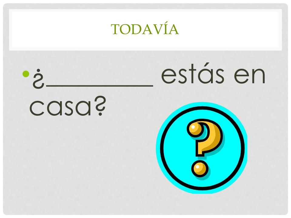 TODAVÍA ¿________ estás en casa?