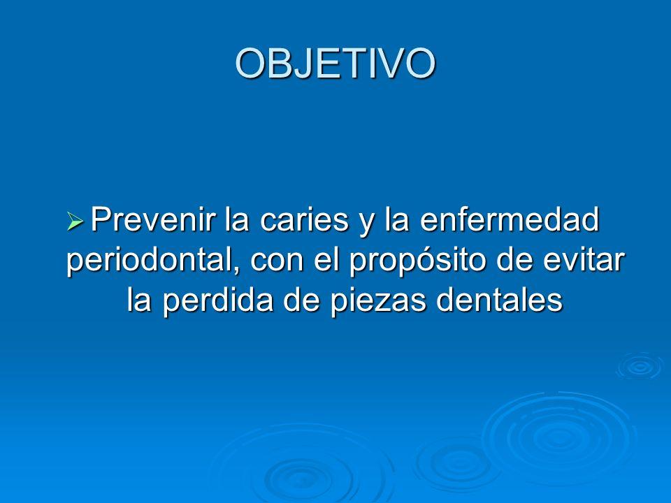 OBJETIVO Prevenir la caries y la enfermedad periodontal, con el propósito de evitar la perdida de piezas dentales Prevenir la caries y la enfermedad p