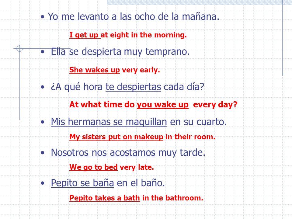 Yo me levanto a las ocho de la mañana.Ella se despierta muy temprano.